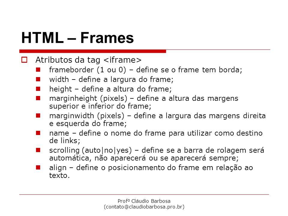 Profº Cláudio Barbosa (contato@claudiobarbosa.pro.br) HTML – Frames Atributos da tag frameborder (1 ou 0) – define se o frame tem borda; width – define a largura do frame; height – define a altura do frame; marginheight (pixels) – define a altura das margens superior e inferior do frame; marginwidth (pixels) – define a largura das margens direita e esquerda do frame; name – define o nome do frame para utilizar como destino de links; scrolling (auto|no|yes) – define se a barra de rolagem será automática, não aparecerá ou se aparecerá sempre; align – define o posicionamento do frame em relação ao texto.
