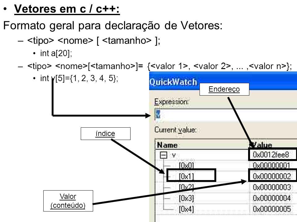 Vetores em c / c++: Formato geral para declaração de Vetores: – [ ]; int a[20]; – [ ]= {,,..., }; int v[5]={1, 2, 3, 4, 5}; Endereço índice Valor (con