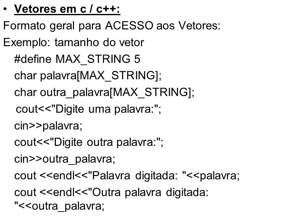 Vetores em c / c++: Formato geral para ACESSO aos Vetores: Exemplo: tamanho do vetor #define MAX_STRING 5 char palavra[MAX_STRING]; char outra_palavra