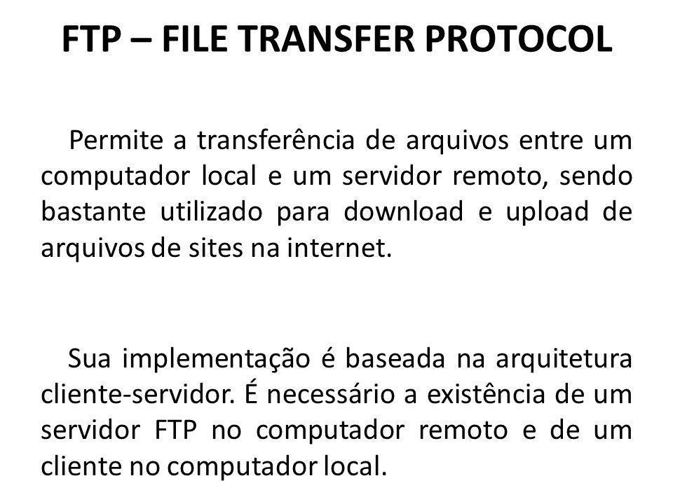 FTP – FILE TRANSFER PROTOCOL Permite a transferência de arquivos entre um computador local e um servidor remoto, sendo bastante utilizado para downloa