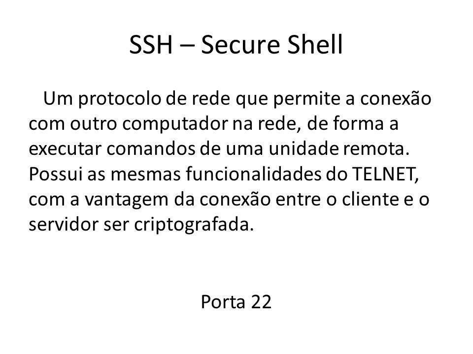 SSH – Secure Shell Um protocolo de rede que permite a conexão com outro computador na rede, de forma a executar comandos de uma unidade remota. Possui