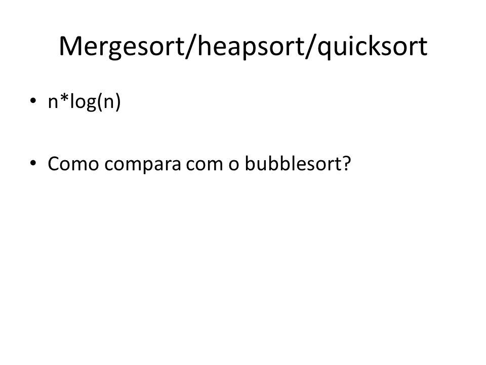 Mergesort/heapsort/quicksort n*log(n) Como compara com o bubblesort?