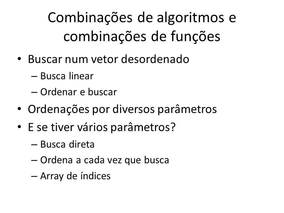 Combinações de algoritmos e combinações de funções Buscar num vetor desordenado – Busca linear – Ordenar e buscar Ordenações por diversos parâmetros E se tiver vários parâmetros.