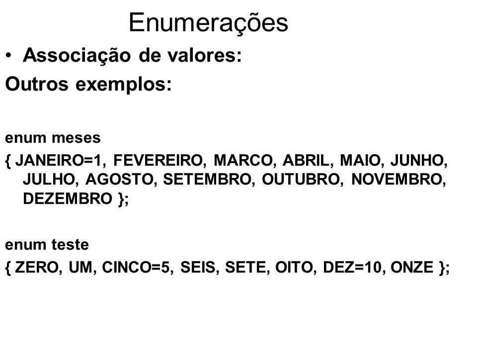 Enumerações Associação de valores: Outros exemplos: enum meses { JANEIRO=1, FEVEREIRO, MARCO, ABRIL, MAIO, JUNHO, JULHO, AGOSTO, SETEMBRO, OUTUBRO, NO