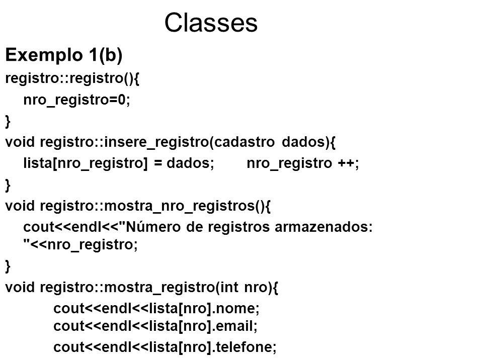 Classes Exemplo 1(b) registro::registro(){ nro_registro=0; } void registro::insere_registro(cadastro dados){ lista[nro_registro] = dados;nro_registro ++; } void registro::mostra_nro_registros(){ cout<<endl<< Número de registros armazenados: <<nro_registro; } void registro::mostra_registro(int nro){ cout<<endl<<lista[nro].nome; cout<<endl<<lista[nro].email; cout<<endl<<lista[nro].telefone; for (int j=0; j<2; j++){cout<<endl<<lista[nro].notas[j];} }