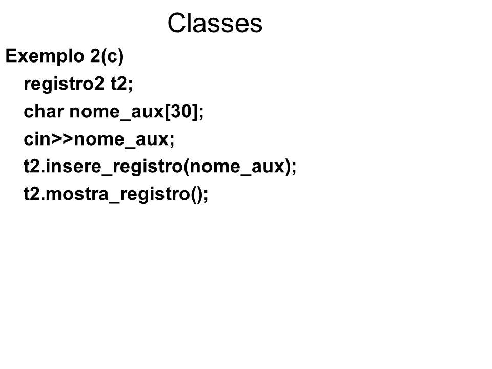 Classes Exemplo 2(d) registro2 t3[50]; char nome_aux[30]; for ( i=0; i< 2; i++){ cin>>nome_aux; t3[i].insere_registro(nome_aux); t3[i].mostra_registro(); }
