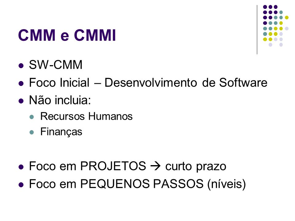 CMM e CMMI SW-CMM Foco Inicial – Desenvolvimento de Software Não incluia: Recursos Humanos Finanças Foco em PROJETOS curto prazo Foco em PEQUENOS PASSOS (níveis)