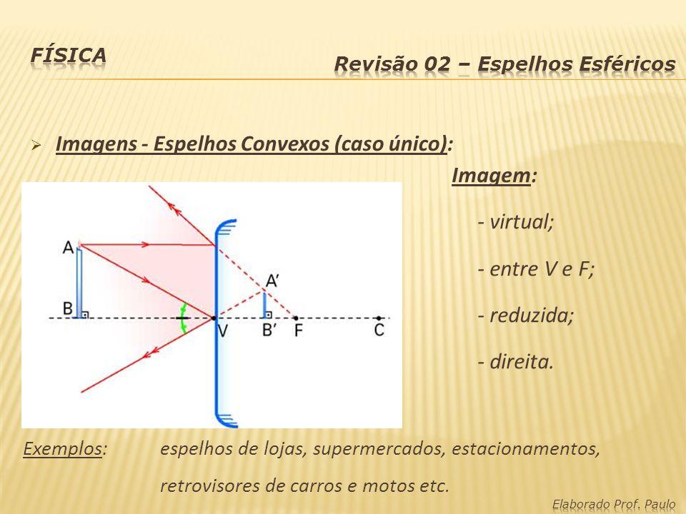 Imagens - Espelhos Convexos (caso único): Imagem: - virtual; - entre V e F; - reduzida; - direita. Exemplos:espelhos de lojas, supermercados, estacion