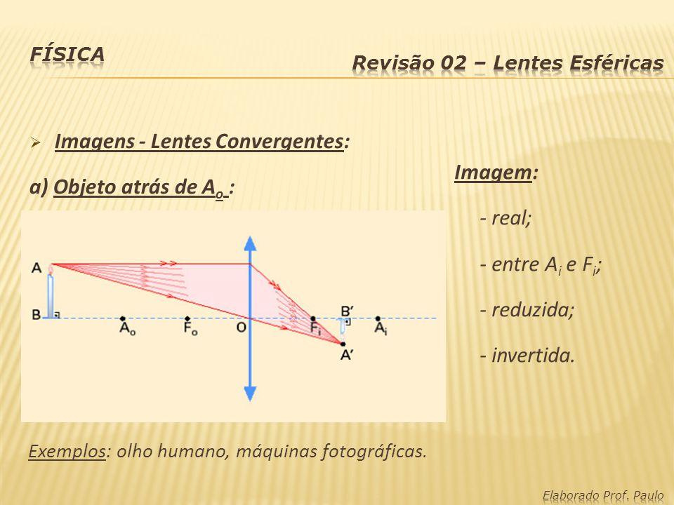 Imagem: - real; - entre A i e F i ; - reduzida; - invertida. Exemplos: olho humano, máquinas fotográficas. Imagens - Lentes Convergentes: a) Objeto at