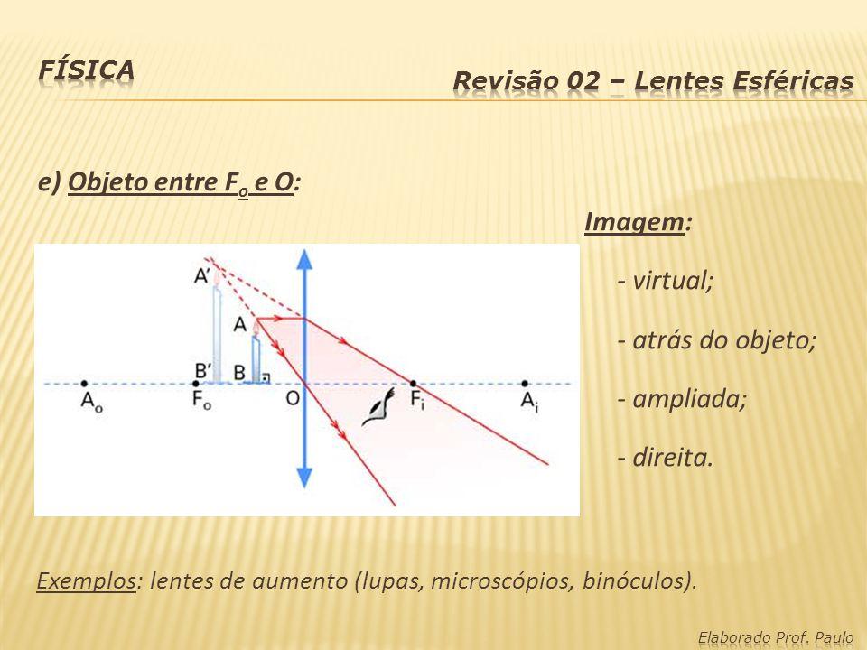 e) Objeto entre F o e O: Imagem: - virtual; - atrás do objeto; - ampliada; - direita. Exemplos: lentes de aumento (lupas, microscópios, binóculos).