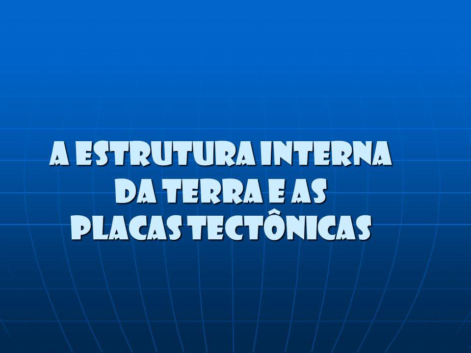 A ESTRUTURA INTERNA DA TERRA E AS PLACAS TECTÔNICAS A ESTRUTURA INTERNA DA TERRA E AS PLACAS TECTÔNICAS
