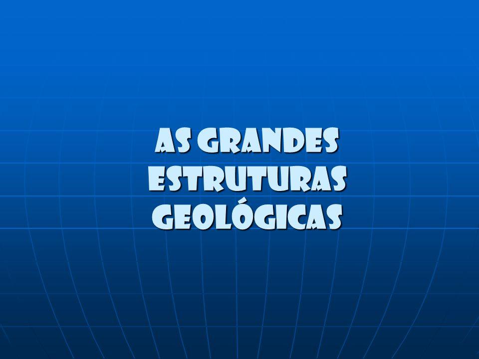 As grandes estruturas geológicas As grandes estruturas geológicas