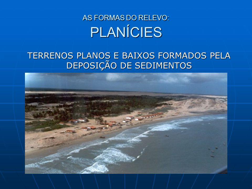 AS FORMAS DO RELEVO: PLANÍCIES TERRENOS PLANOS E BAIXOS FORMADOS PELA DEPOSIÇÃO DE SEDIMENTOS