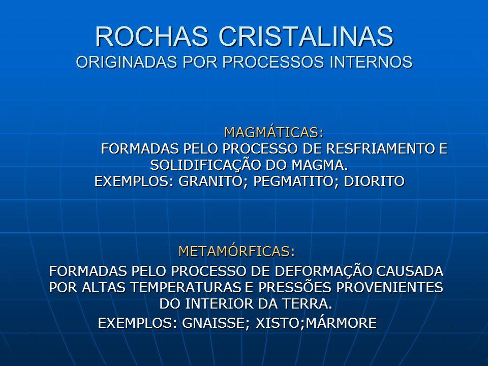 ROCHAS CRISTALINAS ORIGINADAS POR PROCESSOS INTERNOS METAMÓRFICAS: FORMADAS PELO PROCESSO DE DEFORMAÇÃO CAUSADA POR ALTAS TEMPERATURAS E PRESSÕES PROVENIENTES DO INTERIOR DA TERRA.