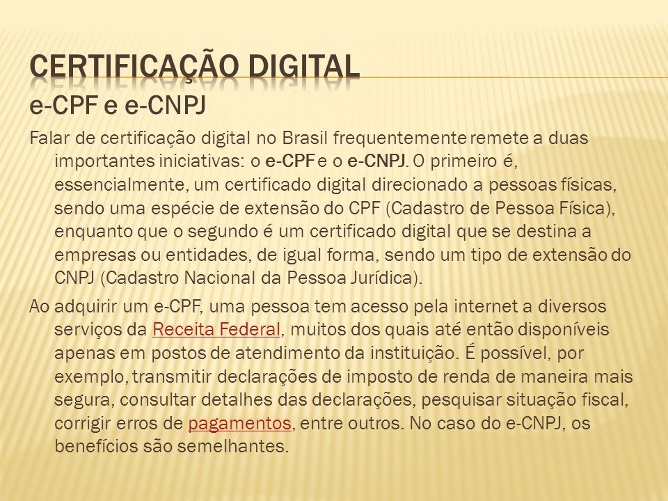 e-CPF e e-CNPJ Falar de certificação digital no Brasil frequentemente remete a duas importantes iniciativas: o e-CPF e o e-CNPJ. O primeiro é, essenci
