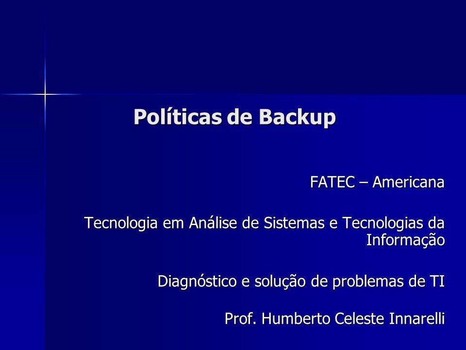 Políticas de Backup FATEC – Americana Tecnologia em Análise de Sistemas e Tecnologias da Informação Diagnóstico e solução de problemas de TI Prof. Hum