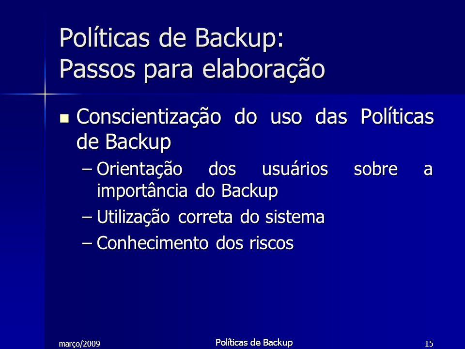 março/2009 Políticas de Backup 15 Conscientização do uso das Políticas de Backup Conscientização do uso das Políticas de Backup –Orientação dos usuári