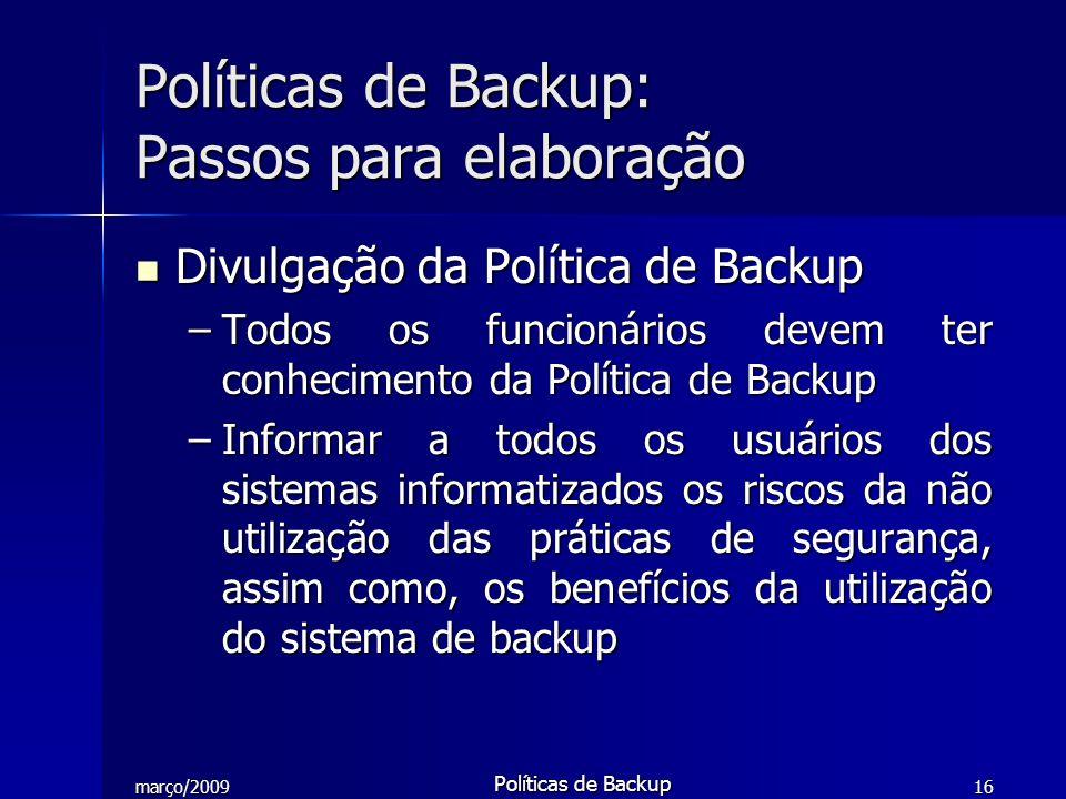 março/2009 Políticas de Backup 16 Divulgação da Política de Backup Divulgação da Política de Backup –Todos os funcionários devem ter conhecimento da P