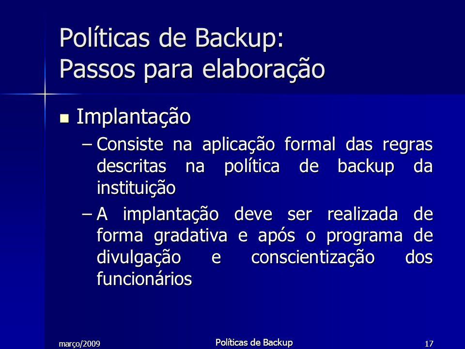 março/2009 Políticas de Backup 17 Implantação Implantação –Consiste na aplicação formal das regras descritas na política de backup da instituição –A i