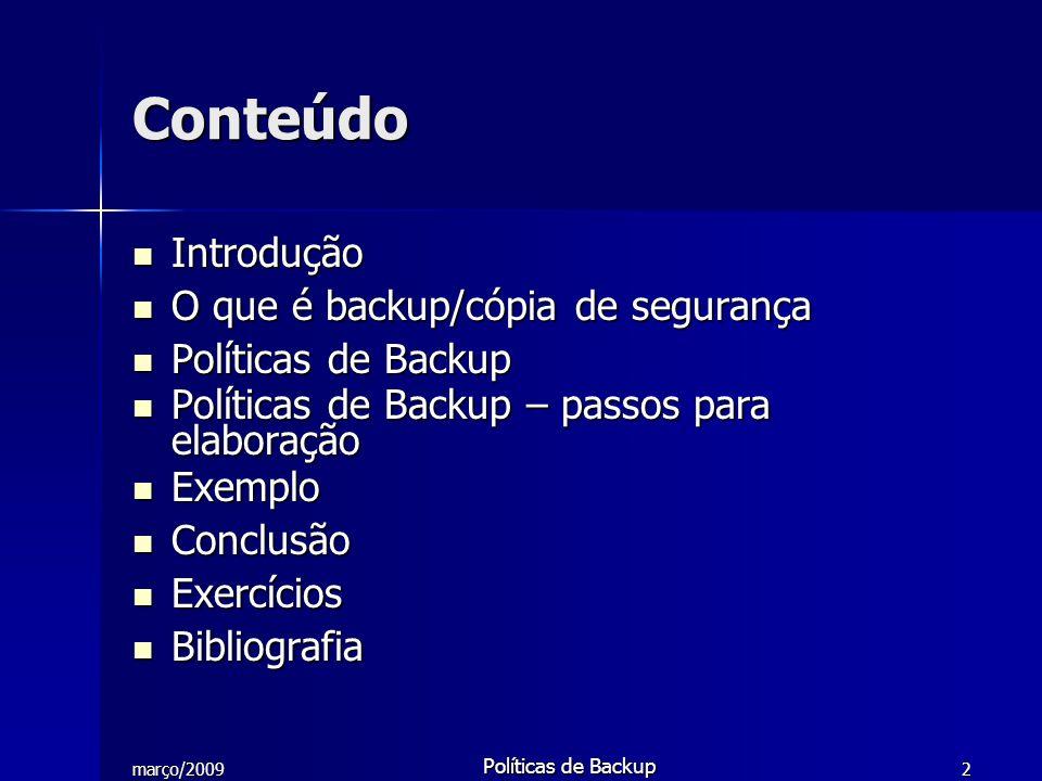 março/2009 Políticas de Backup 3 O que é backup/cópia de segurança Em informática, cópia de segurança é a cópia de dados de um dispositivo de armazenamento a outro para que possam ser restaurados em caso da perda dos dados originais, o que pode envolver apagamentos acidentais ou corrupção de dados.