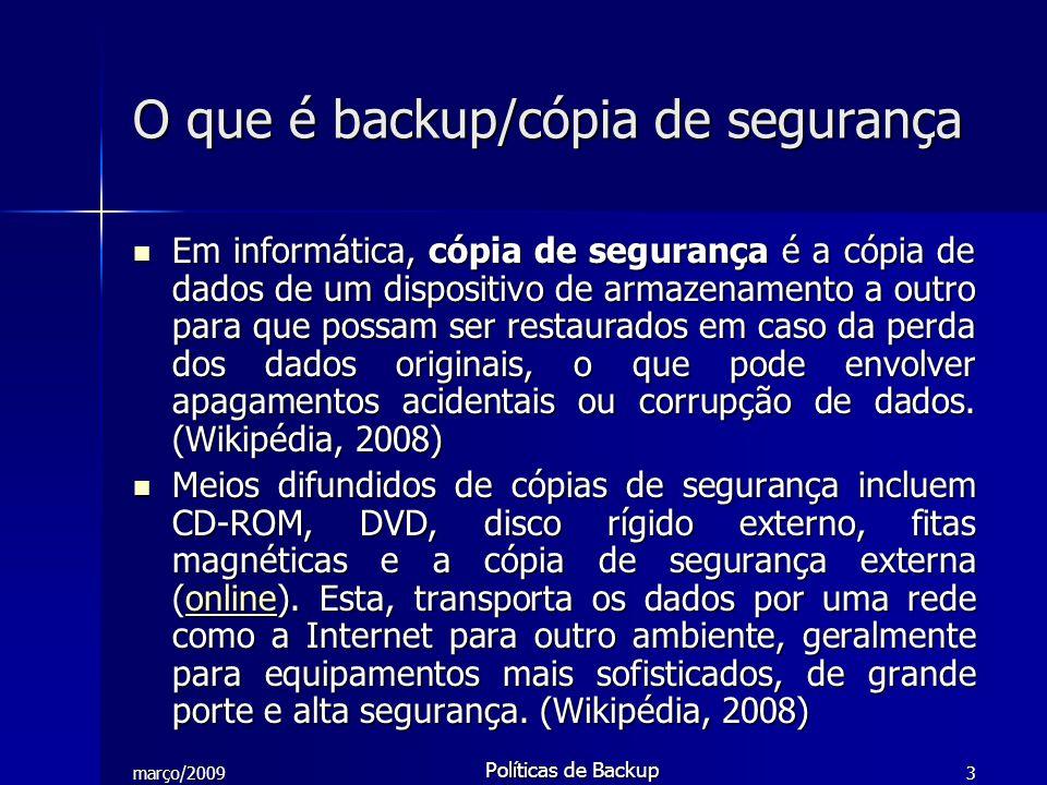 março/2009 Políticas de Backup 3 O que é backup/cópia de segurança Em informática, cópia de segurança é a cópia de dados de um dispositivo de armazena