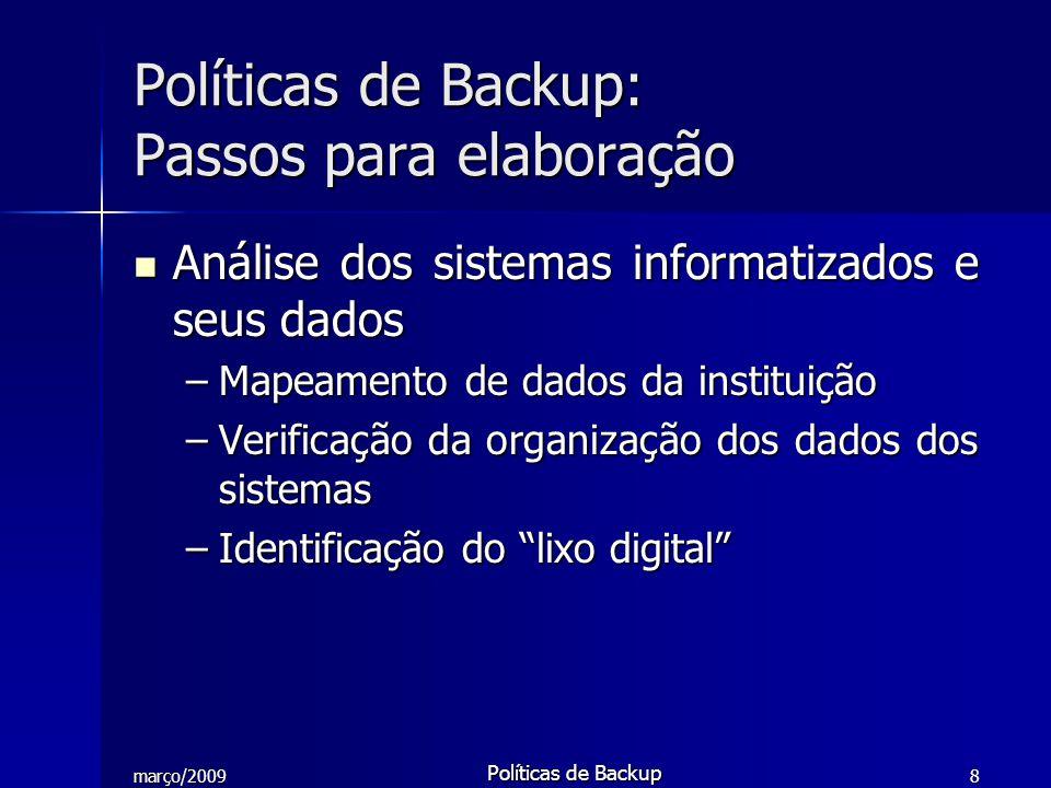março/2009 Políticas de Backup 9 Identificação dos dados considerados críticos Identificação dos dados considerados críticos –Levantamento das informações realmente relevantes para a instituição –Definição dos dados à serem incluídos no Backup Políticas de Backup: Passos para elaboração