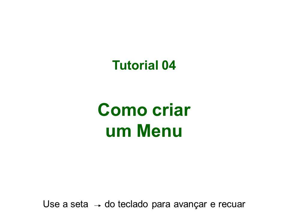 Tutorial 04 Como criar um Menu Use a seta do teclado para avançar e recuar