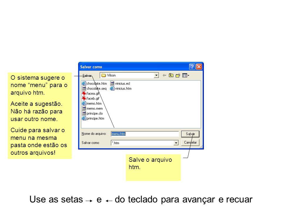 Use as setas e do teclado para avançar e recuar O sistema sugere o nome menu para o arquivo htm.