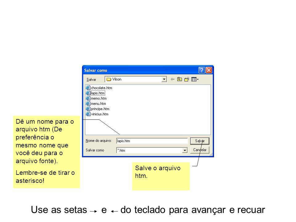 Use as setas e do teclado para avançar e recuar Dê um nome para o arquivo htm (De preferência o mesmo nome que você deu para o arquivo fonte). Lembre-