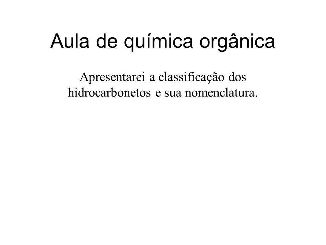 Aula de química orgânica Apresentarei a classificação dos hidrocarbonetos e sua nomenclatura.