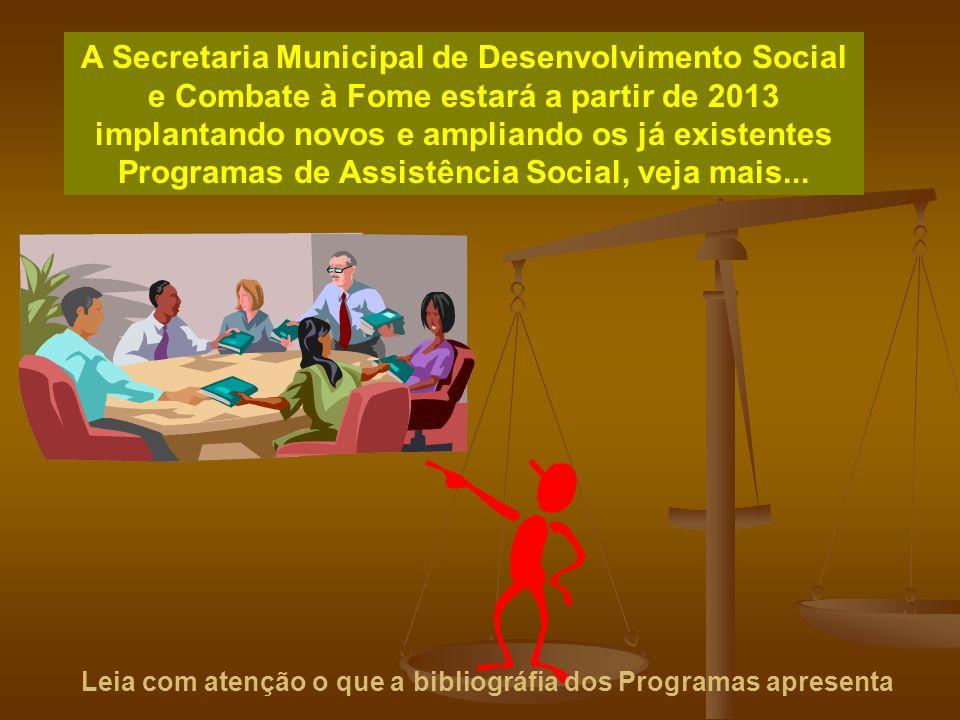 A Secretaria Municipal de Desenvolvimento Social e Combate à Fome estará a partir de 2013 implantando novos e ampliando os já existentes Programas de