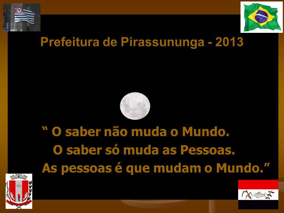 Prefeitura de Pirassununga - 2013 O saber não muda o Mundo. O saber não muda o Mundo. O saber só muda as Pessoas. O saber só muda as Pessoas. As pesso