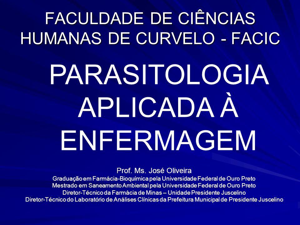 FACULDADE DE CIÊNCIAS HUMANAS DE CURVELO - FACIC PARASITOLOGIA APLICADA À ENFERMAGEM Prof. Ms. José Oliveira Graduação em Farmácia-Bioquímica pela Uni