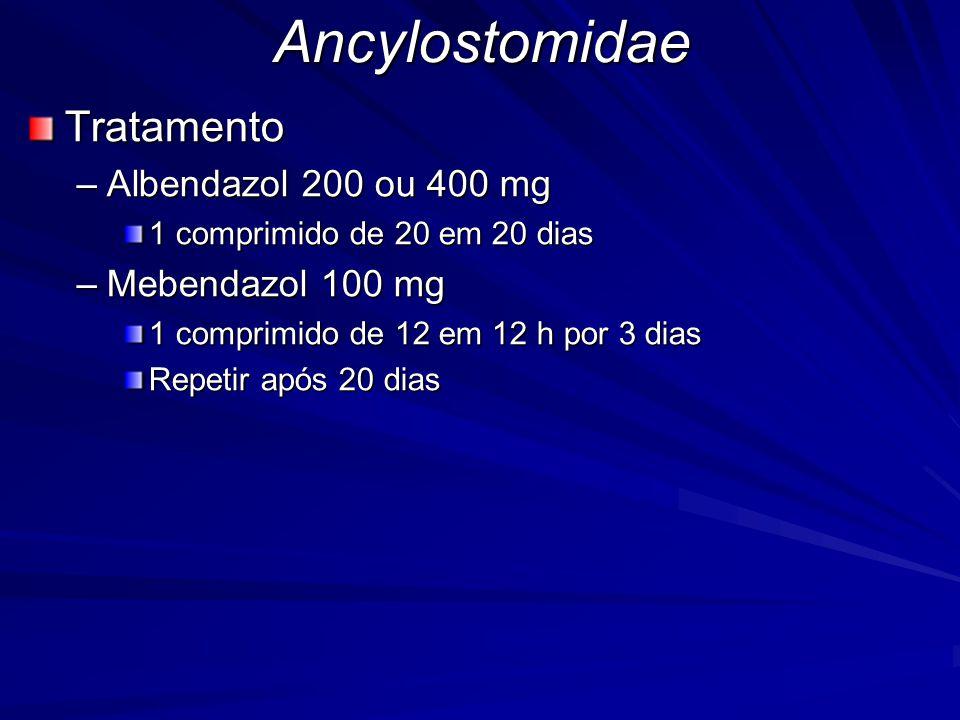 AncylostomidaeTratamento –Albendazol 200 ou 400 mg 1 comprimido de 20 em 20 dias –Mebendazol 100 mg 1 comprimido de 12 em 12 h por 3 dias Repetir após