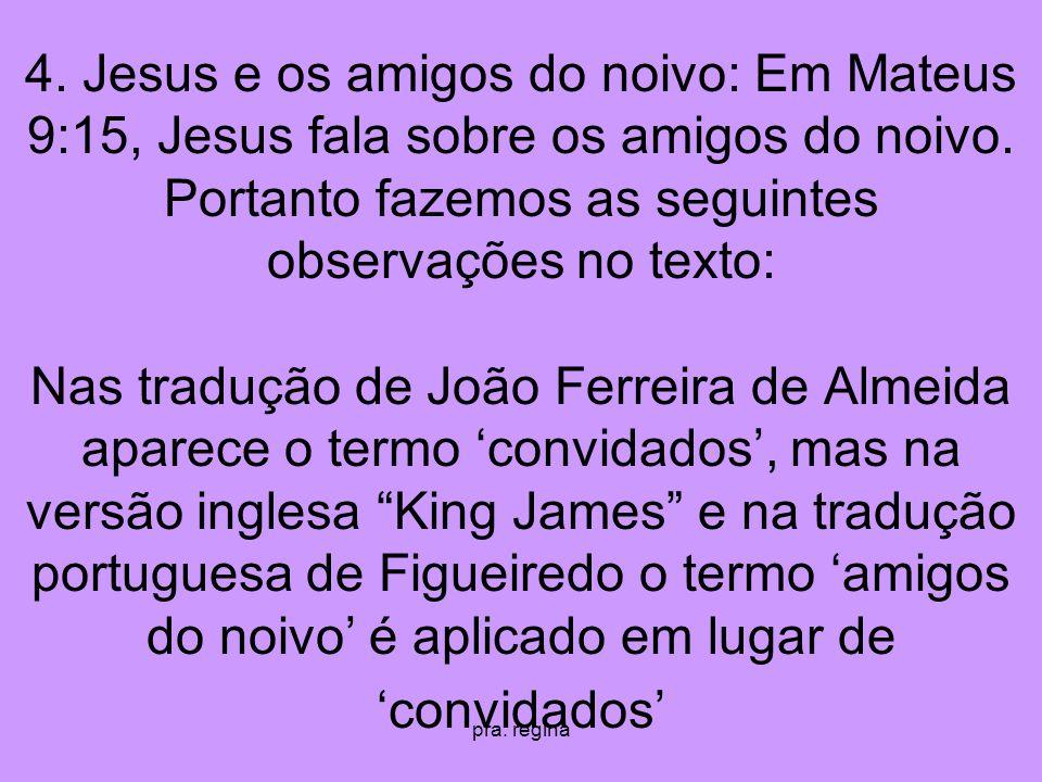 pra. regina 4. Jesus e os amigos do noivo: Em Mateus 9:15, Jesus fala sobre os amigos do noivo. Portanto fazemos as seguintes observações no texto: Na