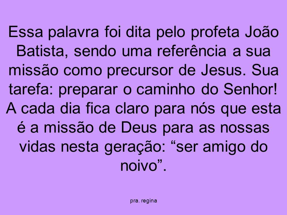 pra. regina Essa palavra foi dita pelo profeta João Batista, sendo uma referência a sua missão como precursor de Jesus. Sua tarefa: preparar o caminho