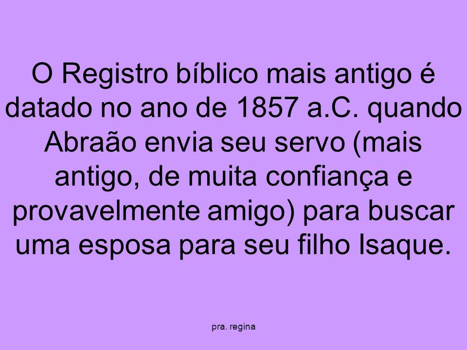 pra. regina O Registro bíblico mais antigo é datado no ano de 1857 a.C. quando Abraão envia seu servo (mais antigo, de muita confiança e provavelmente