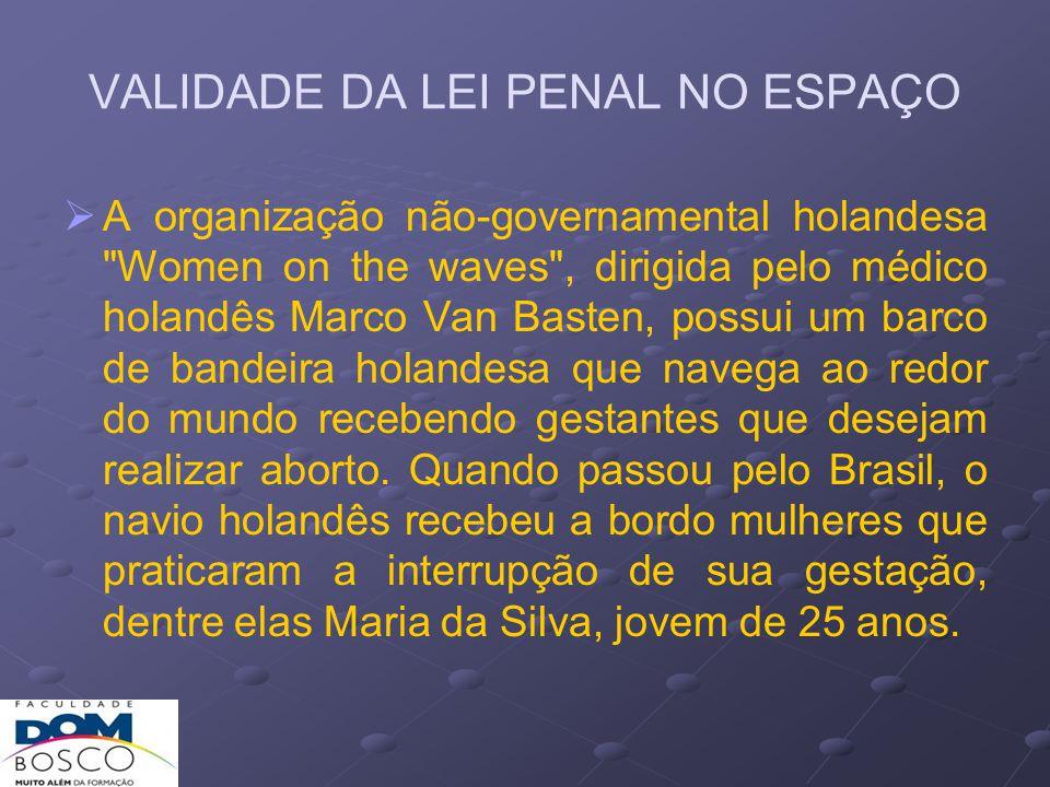 VALIDADE DA LEI PENAL NO ESPAÇO Na ocasião em que foi interrompida a gravidez, o barco estava em alto-mar, além do limite territorial brasileiro ou de qualquer outro país.