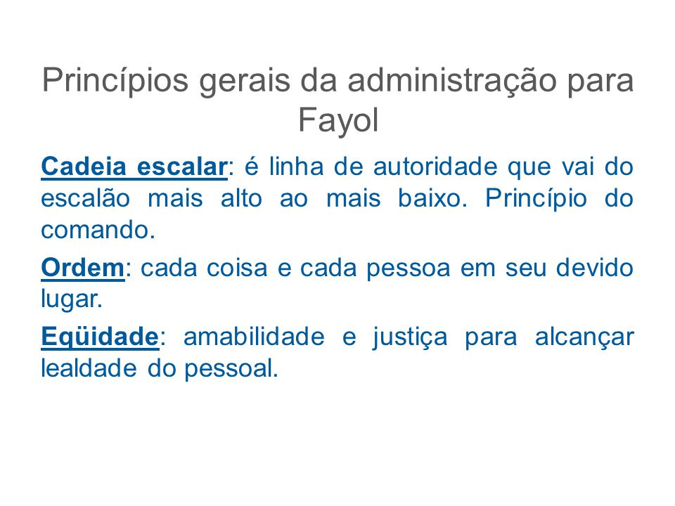 Princípios gerais da administração para Fayol Cadeia escalar: é linha de autoridade que vai do escalão mais alto ao mais baixo. Princípio do comando.
