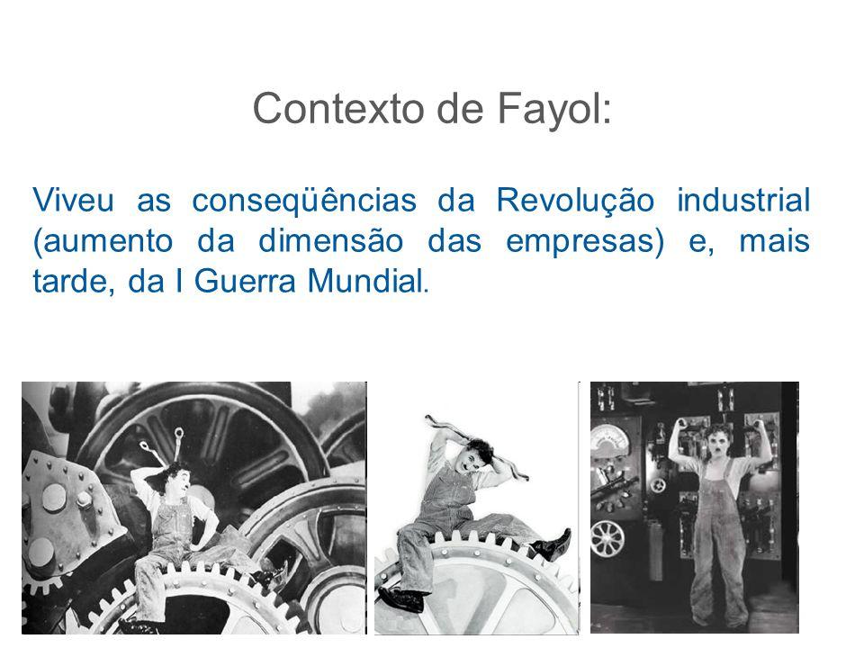 Contexto de Fayol: Viveu as conseqüências da Revolução industrial (aumento da dimensão das empresas) e, mais tarde, da I Guerra Mundial.