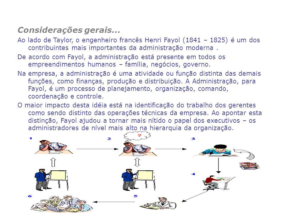 Considerações gerais... Ao lado de Taylor, o engenheiro francês Henri Fayol (1841 – 1825) é um dos contribuintes mais importantes da administração mod