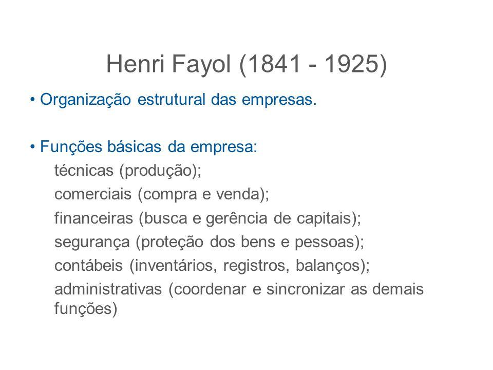 Henri Fayol (1841 - 1925) Organização estrutural das empresas. Funções básicas da empresa: técnicas (produção); comerciais (compra e venda); financeir