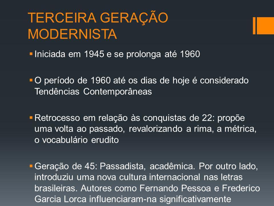 TERCEIRA GERAÇÃO MODERNISTA Iniciada em 1945 e se prolonga até 1960 O período de 1960 até os dias de hoje é considerado Tendências Contemporâneas Retrocesso em relação às conquistas de 22: propõe uma volta ao passado, revalorizando a rima, a métrica, o vocabulário erudito Geração de 45: Passadista, acadêmica.