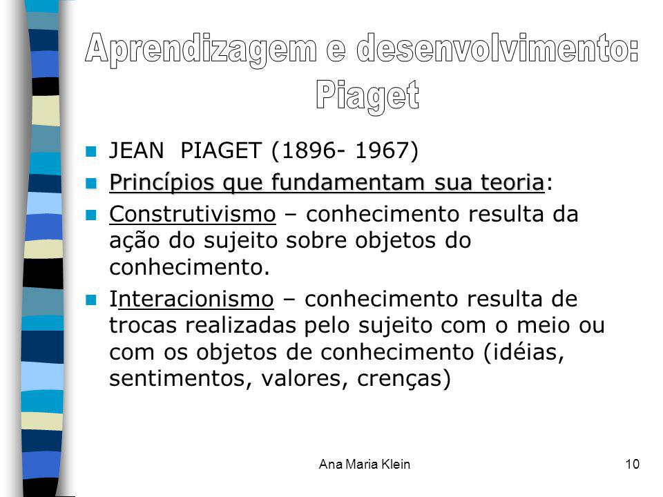 Ana Maria Klein10 JEAN PIAGET (1896- 1967) Princípios que fundamentam sua teoria Princípios que fundamentam sua teoria: Construtivismo – conhecimento