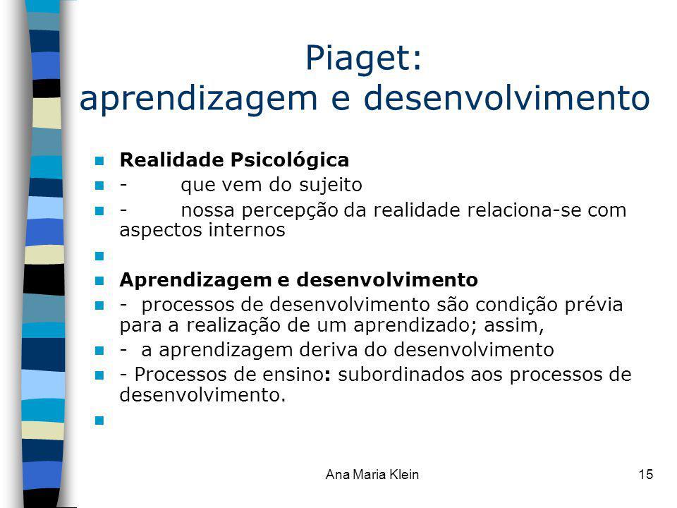Ana Maria Klein15 Piaget: aprendizagem e desenvolvimento Realidade Psicológica - que vem do sujeito - nossa percepção da realidade relaciona-se com as