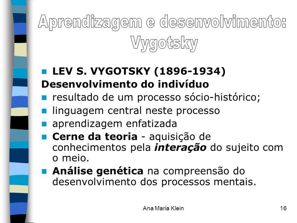 Ana Maria Klein16 LEV S. VYGOTSKY (1896-1934) Desenvolvimento do indivíduo resultado de um processo sócio-histórico; linguagem central neste processo