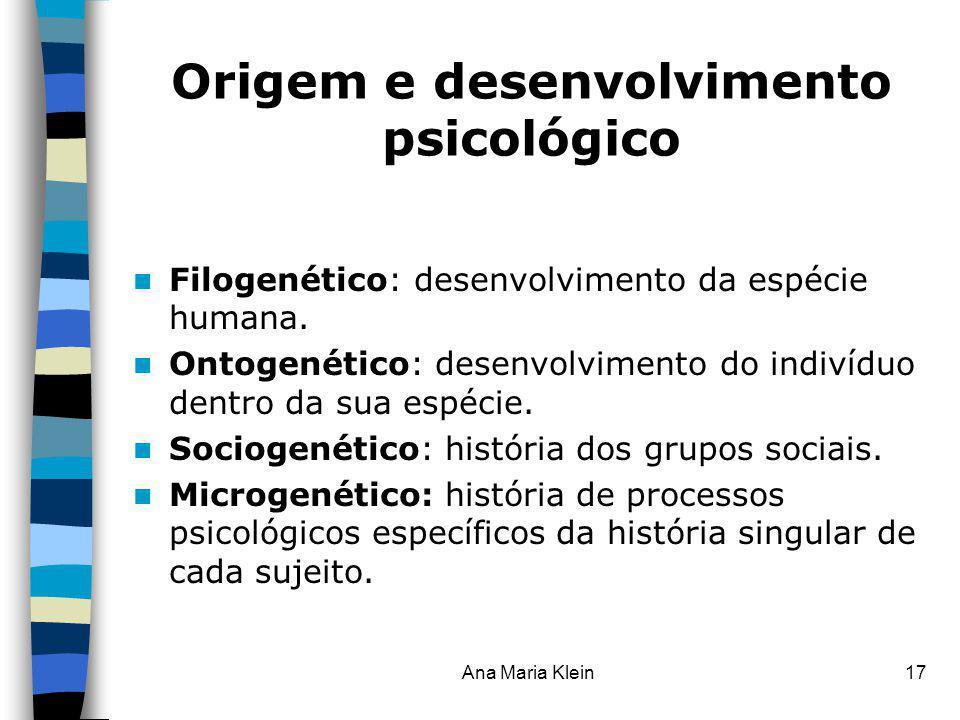 Ana Maria Klein17 Origem e desenvolvimento psicológico Filogenético: desenvolvimento da espécie humana. Ontogenético: desenvolvimento do indivíduo den