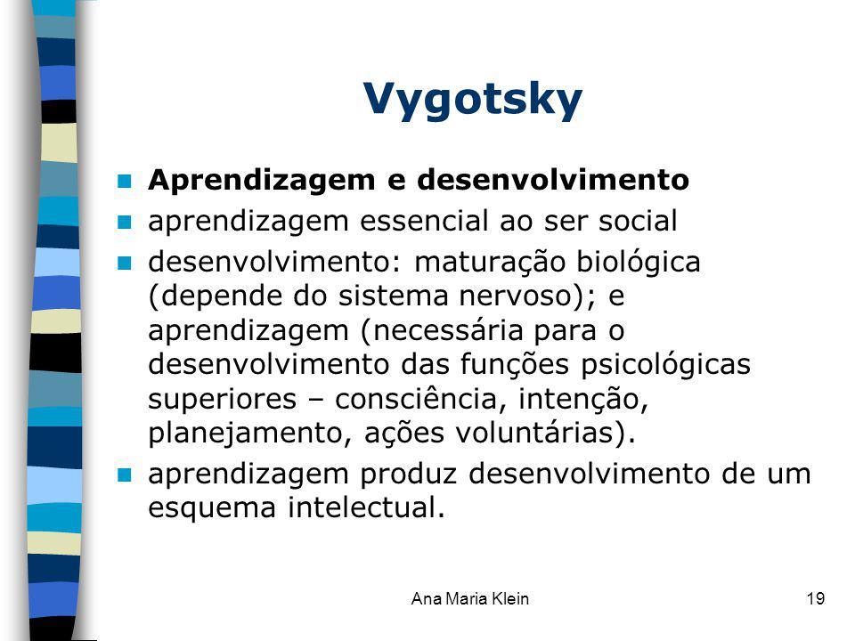 Ana Maria Klein19 Vygotsky Aprendizagem e desenvolvimento aprendizagem essencial ao ser social desenvolvimento: maturação biológica (depende do sistem