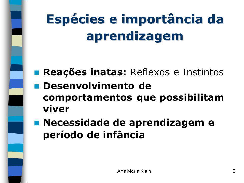 Ana Maria Klein2 Espécies e importância da aprendizagem Reações inatas: Reflexos e Instintos Desenvolvimento de comportamentos que possibilitam viver