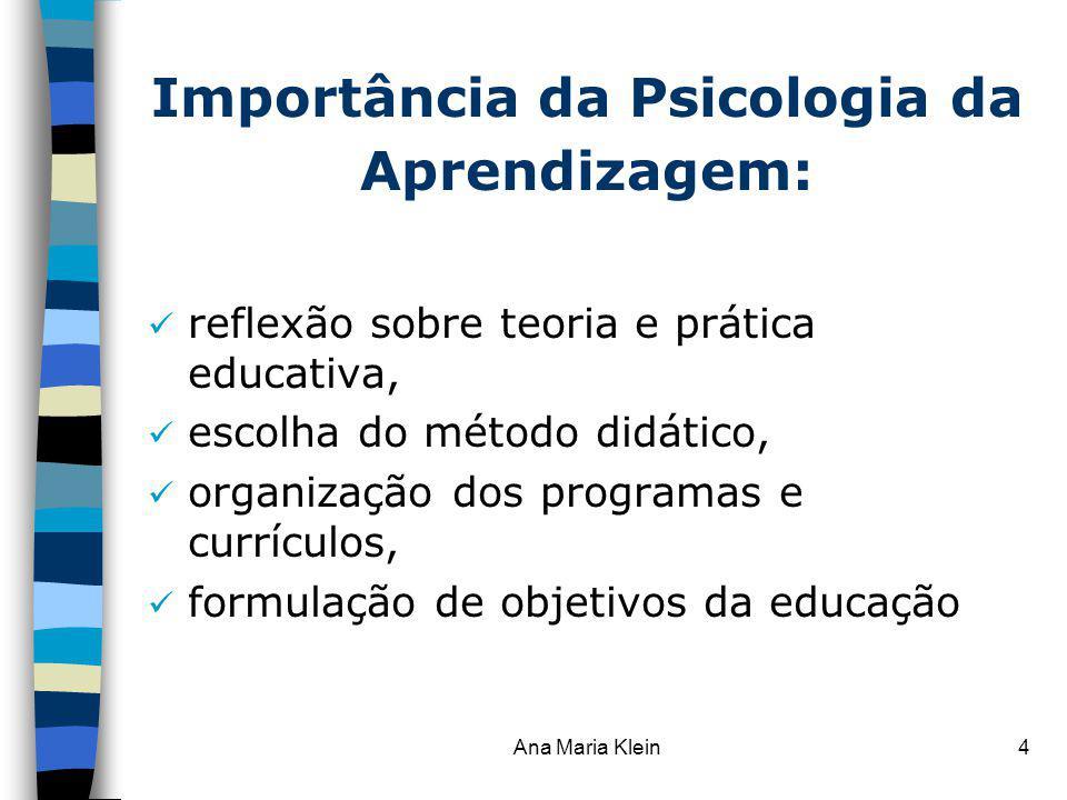 Ana Maria Klein4 Importância da Psicologia da Aprendizagem: reflexão sobre teoria e prática educativa, escolha do método didático, organização dos pro
